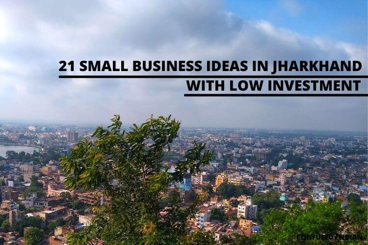21 Best New Small Business Ideas In Jharkhand With Low Investment In 2021: Confused Indian